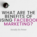 What Are The Benefits Of Using Facebook Marketing?